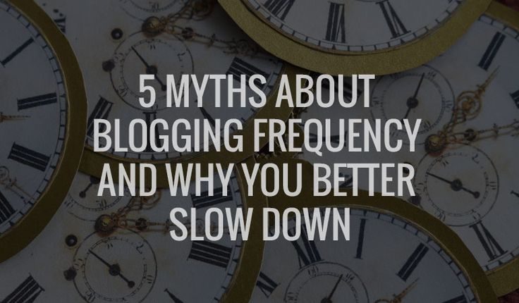 5 Myths about #blogging frequency and why you better slow down.