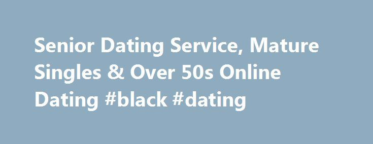 Senior Dating Service, Mature Singles & Over 50s Online Dating #black #dating http://dating.remmont.com/senior-dating-service-mature-singles-over-50s-online-dating-black-dating/  #senior dating service # onlineseniordates.com Welcome to onlineseniordates.com Welcome all you wonderful singletons to onlineseniordates.com! This is a site dedicated to connecting genuine singles all across. We have a quarter of a million users and an ever growing population of … Continue reading →