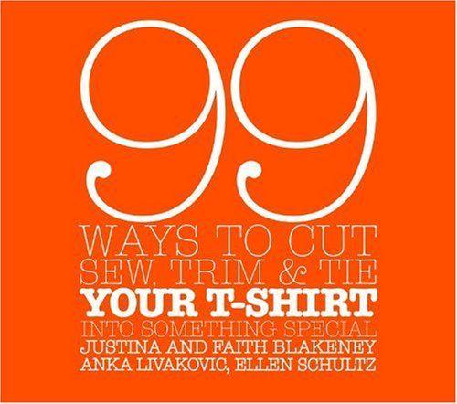 99 modi per tagliare, cucire, tagliare e Tie Your T-Shirt in qualcosa di speciale