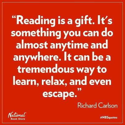 Reading is a gift. It's something you can do almost anytime and anywhere. It can be a tremendous way to learn, relax, and even escape.  --  Richard Carlson