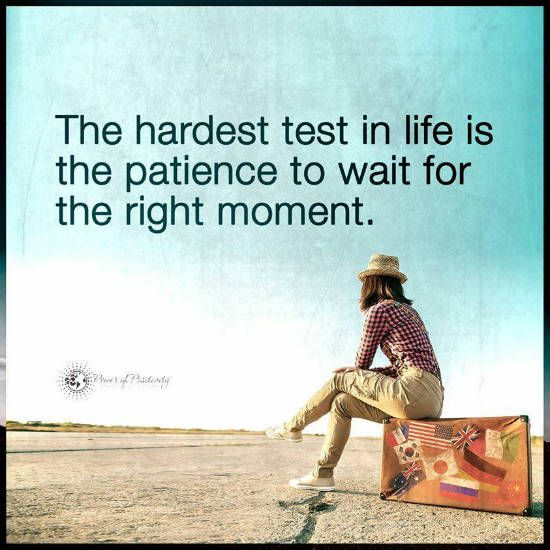 The Hardest Test In Life Is The Patience To Wait For The Right Moment    Quote