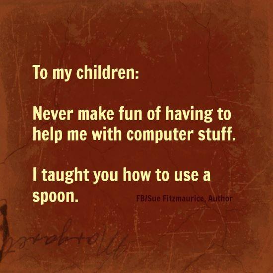 A mis hijo@s: Nunca se burlen de tener que ayudarme con la computadora. Yo les ensene a usar la cuchara!