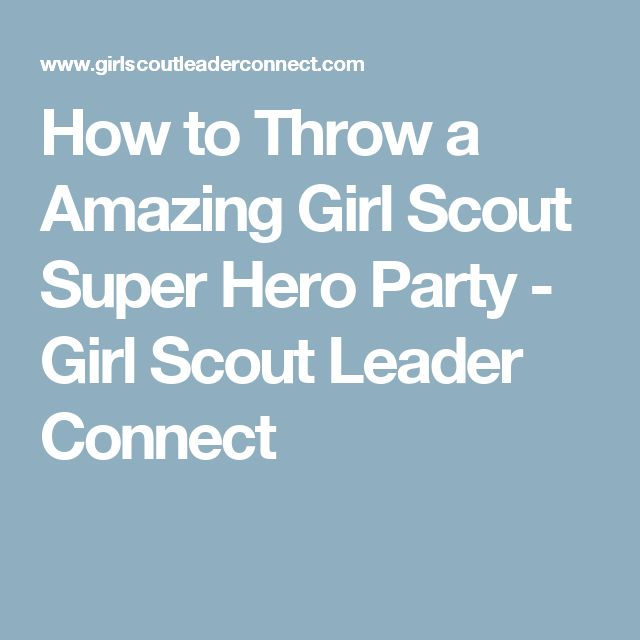 How to Throw a Amazing Girl Scout Super Hero Party - Girl Scout Leader  Connect