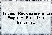 http://tecnoautos.com/wp-content/uploads/imagenes/tendencias/thumbs/trump-recomienda-un-empate-en-miss-universe.jpg Missuniverse. Trump recomienda un empate en Miss Universe, Enlaces, Imágenes, Videos y Tweets - http://tecnoautos.com/actualidad/missuniverse-trump-recomienda-un-empate-en-miss-universe/