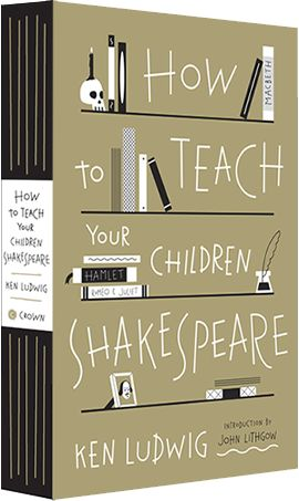 How to Teach Your Children Shakespeare by Ken Ludwig-- YES! :)