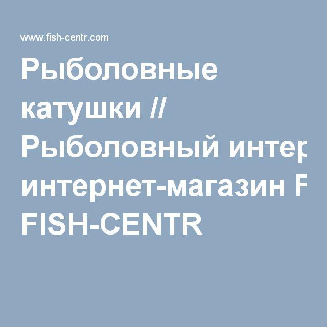 Рыболовные катушки // Рыболовный интернет-магазин FISH-CENTR
