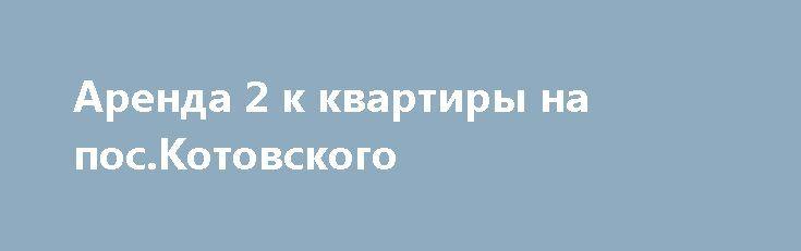Аренда 2 к квартиры на пос.Котовского http://brandar.net/ru/a/ad/arenda-2-k-kvartiry-na-poskotovskogo/  Долгосрочная аренда 2-х комнатной квартиры в Суворовском районе на ул. Ак. Заболотного на 6 этаже 10 этажного дома. Квартира после косметического ремонта. Необходимая мебель есть. Цена - 6 000 грн За месяц+ отопление 50*50