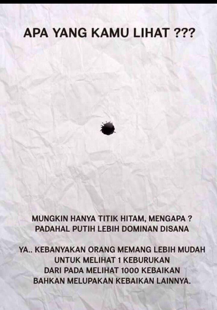 titik hitam dalam putih... kebanyakan orang memang lebih mudah untuk melihat 1 keburukan dari pada melihat 1000 kebaikan, bahkan melupakan kebaikan lainnya...