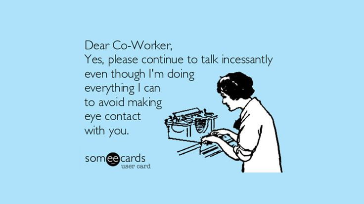Dear Co-worker, Yes, please continue to talk incessantly ...