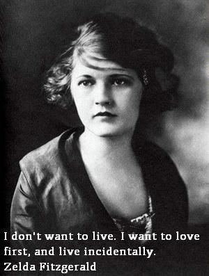 I don't want to live. I want to love first, and live incidentally.  Zelda Fitzgerald