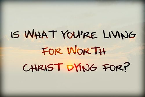 Is what you're living for worth Christ dying for? Deep thoughts Jesus