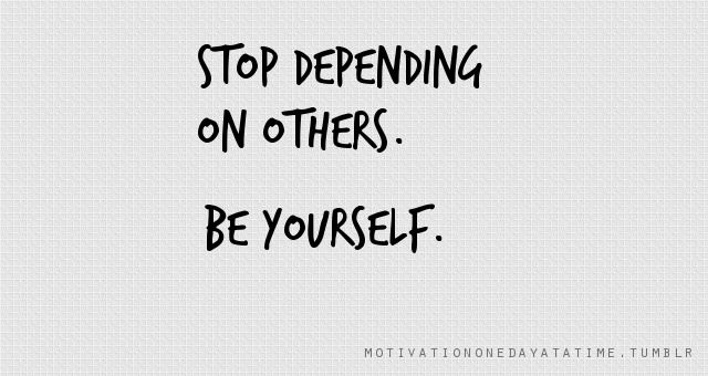Stop Depending On Others. Be Yourself. #quotes