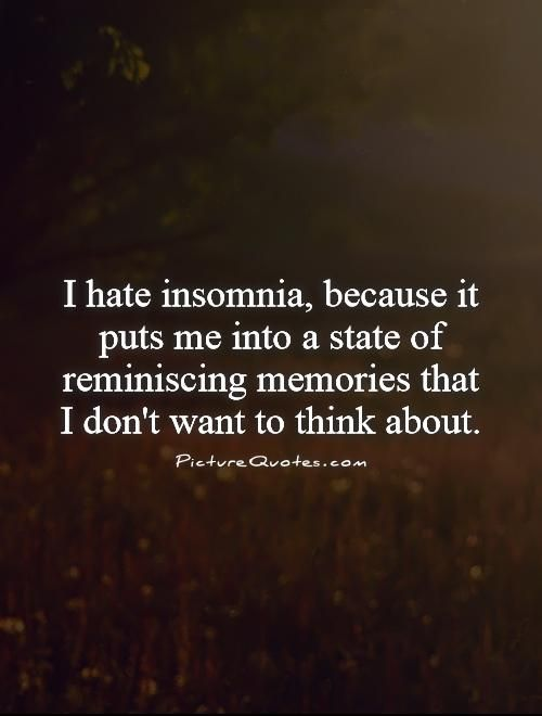 I hate insomnia, because it puts me into a state of reminiscing memories that I don't want to think about. Picture Quotes.