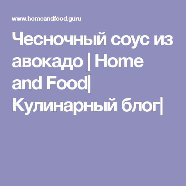 Чесночный соус из авокадо | Home and Food| Кулинарный блог|