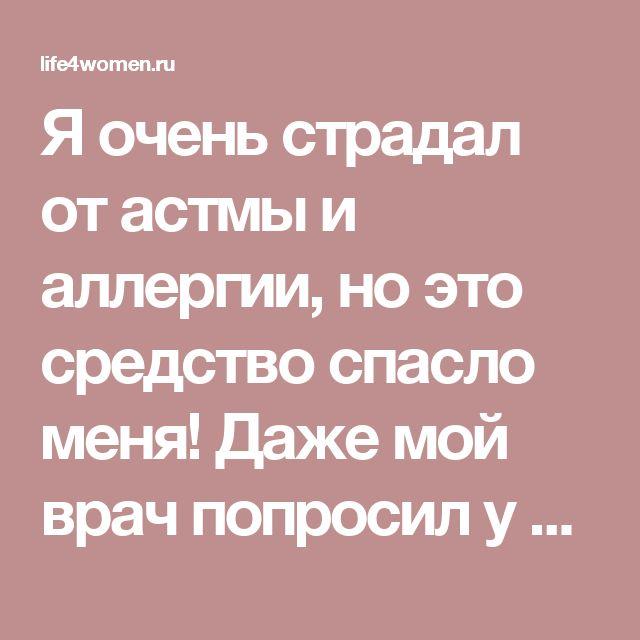 Я очень страдал от астмы и аллергии, но это средство спасло меня! Даже мой врач попросил у меня рецепт… - life4women.ru