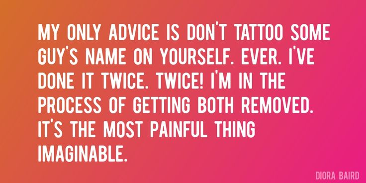 Quote by Diora Baird => My only advice is don't tattoo some guy's name on yourself. Ever. I've done it twice. Twice! I'm in the process of getting both removed. It's the most painful thing imaginable.