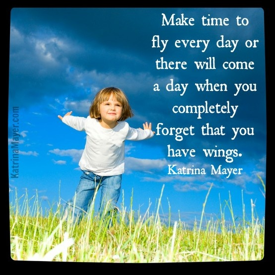 Make time to fly every day or there will come a day when you completely forget that you have wings. Katrina Mayer