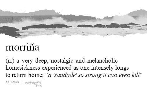 Morriña:- a very deep, nostalgic and melancholic homesickness experienced as one intensely longs to return home [gif]