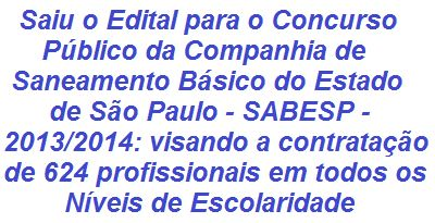 A Companhia de Saneamento Básico do Estado de São Paulo - SABESP informa da abertura de Concurso Público para o preenchimento de 624 vagas, assim como para formação de cadastro reserva, no quadro de pessoal de sua Companhia. São cargos diversos em todos os níveis de Escolaridade. As remunerações variam de R$ 1.188,81 a R$ 5.763,00. As inscrições se iniciam no dia 14/11/2013.  Leia mais, acesse:  http://apostilaseconcursosatuais.blogspot.com.br/2013/11/concurso-publico-companhia-de.html