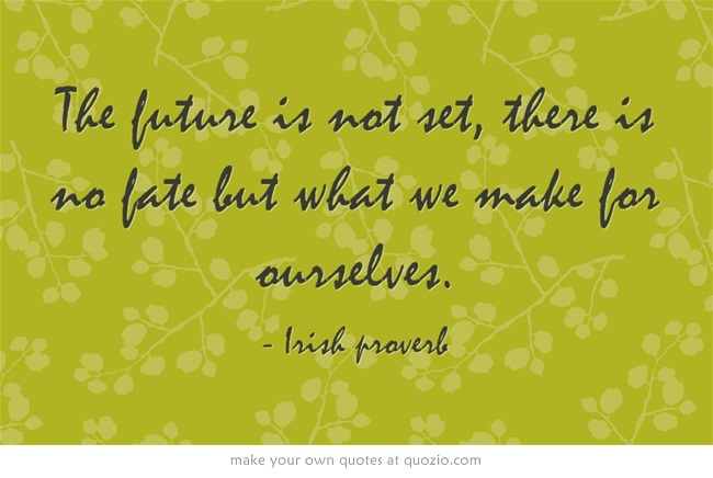 The future is not set, there is no fate but what we make ...
