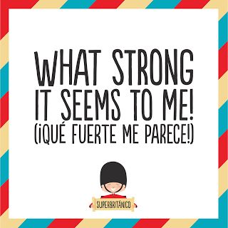 """What strong it seems to me!"" - ""¡Qué fuerte me parece!"" - La vida with an air #Superbritanico"