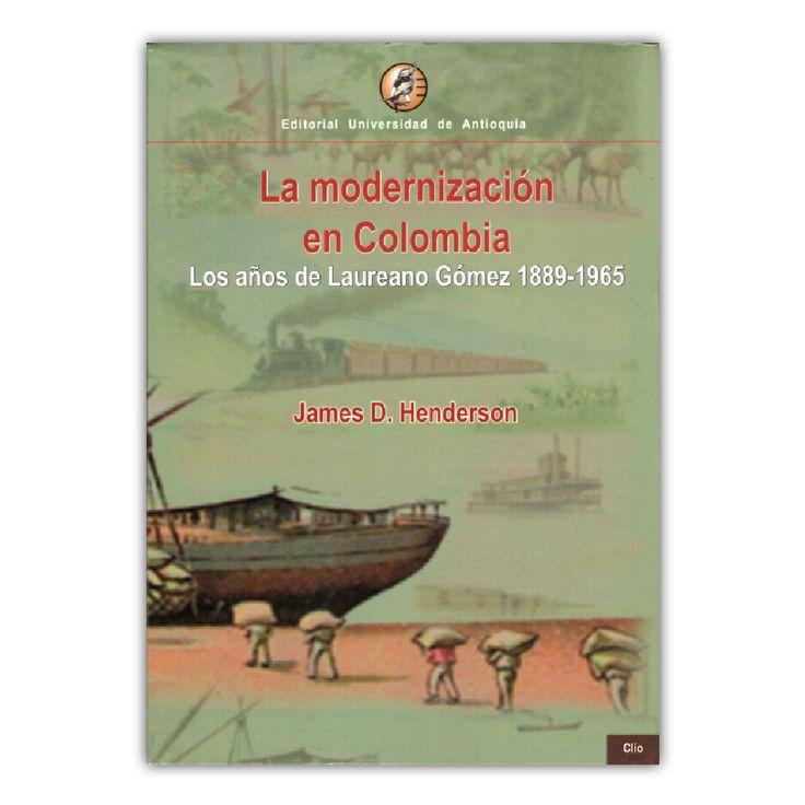 La modernización en Colombia  – James D. Henderson  – Editorial Universidad de Antioquia www.librosyeditores.com Editores y distribuidores.