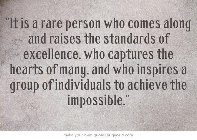 It is a rare person who comes along and raises the standards of excellence, who captures the hearts of many, and who inspires a group of individuals to achieve the impossible.