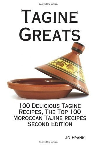 Tagine Greats: 100 Delicious Tagine Recipes, The Top 100 Moroccan Tajine recipes