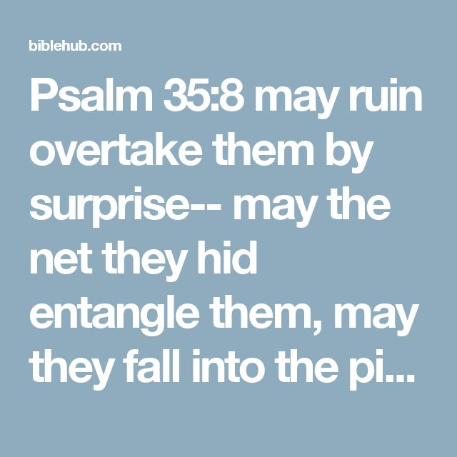 Psalm 35:8 may ruin overtake them by surprise-- may the net they hid entangle them, may they fall into the pit, to their ruin.