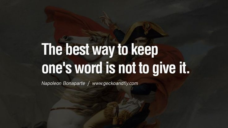 The best way to keep one's word is not to give it. 40 Napoleon Bonaparte Quotes On War, Religion, Politics And Government [ Part 2 ]