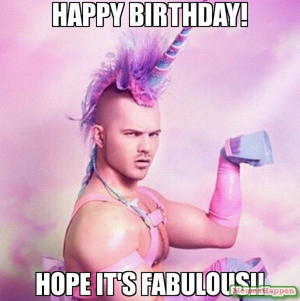 Happy birthday! Hope it's fabulous!! meme - Unicorn MAN