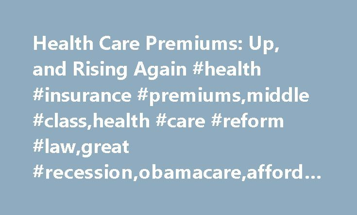 Health Care Premiums: Up, and Rising Again #health #insurance #premiums,middle #class,health #care #reform #law,great #recession,obamacare,affordable #care #act, http://canada.nef2.com/health-care-premiums-up-and-rising-again-health-insurance-premiumsmiddle-classhealth-care-reform-lawgreat-recessionobamacareaffordable-care-act/  # Health Care Premiums: Up, and Rising Again In presidential politics, party professionals on both sides of the aisle live in fear of the dreaded October surprise…