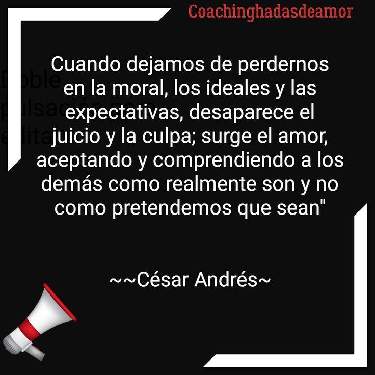 """César Andrés coachinghadasdeamor Cuando dejamos de perdernos en la moral, los ideales y las expectativas, desaparece el juicio y la culpa; surge el amor, aceptando y comprendiendo a los demás como realmente son y no como pretendemos que sean""""   ~~César Andrés~"""