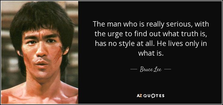 The man who is really serious, with the urge to find out what truth is, has no style at all. He lives only in what is. - Bruce Lee