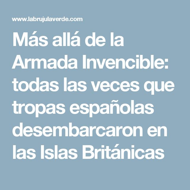 Más allá de la Armada Invencible: todas las veces que tropas españolas desembarcaron en las Islas Británicas