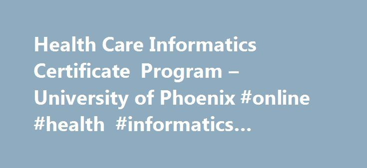 Health Care Informatics Certificate Program – University of Phoenix #online #health #informatics #programs http://arizona.nef2.com/health-care-informatics-certificate-program-university-of-phoenix-online-health-informatics-programs/  # Graduate Health Care Informatics Certificate Transform the way health informatics optimizes vital health care information. This certificate program is designed for health care and nurse professionals interested in pursuing or advancing in careers associated…
