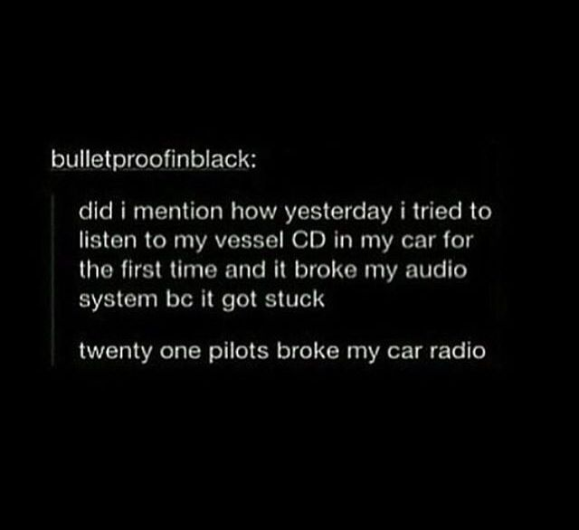 Cus twenty one pilots broke my car radio and now I just sit in silence..