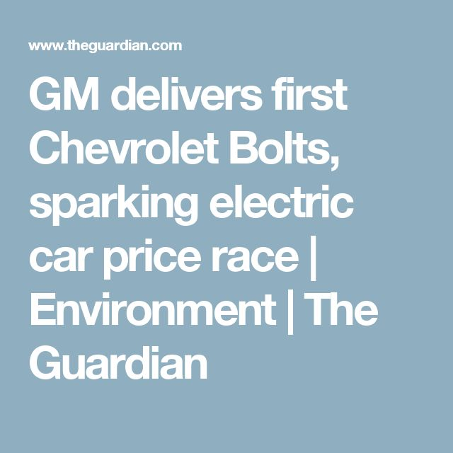 GM delivers first Chevrolet Bolts, sparking electric car price race | Environment | The Guardian