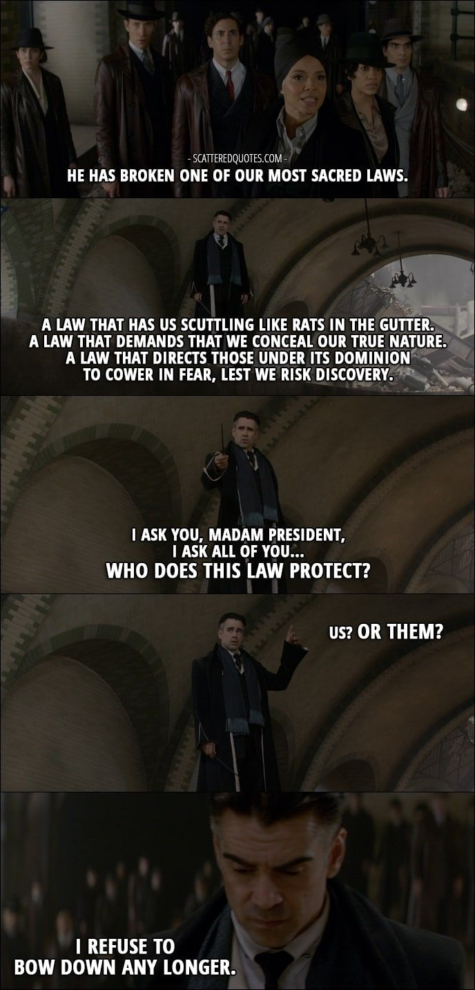 Quote from Fantastic Beasts and Where to Find Them (2016) │  Serephina Picquery (talking about Credence): He has broken one of our most sacred laws. Percival Graves: A law that has us scuttling like rats in the gutter. A law that demands that we conceal our true nature. A law that directs those under its dominion to cower in fear, lest we risk discovery. I ask you, Madam President, I ask all of you… Who does this law protect? Us? Or them? I refuse to bow down any longer.