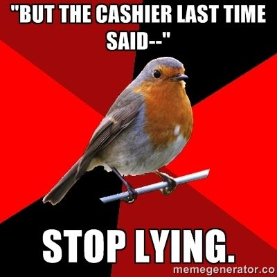 """But the cashier last time said--"" Stop lying. 