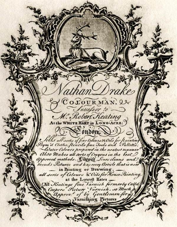 "18th century trade card: ""Nathan Drake Colourman. Successor to Mr. Robert Keating At the White Hart in Long-Acre, London. Sells all sorts of fine Colours & Oils for painting Prym'd Cloths, Pencils fine Tools and Palletts; Water Colours prepared in the neatest manner Also Makes all sorts of Crayons inthe best approved methods. Likewise Lines cleans and mends Pictures and has every Article that is used in Painting or Drawing, all sorts of Colours & Oils for House Painting at the Lowest…"