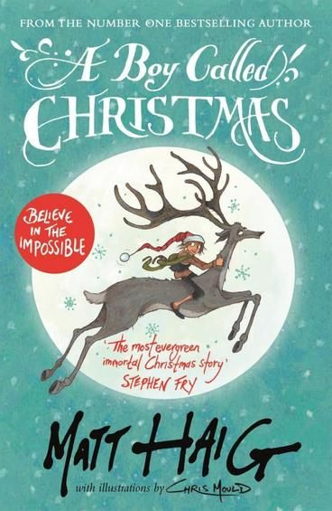 A Boy Called Christmas by Matt Haig. BELIEVE IN THE IMPOSSIBLE You are about to read THE TRUE STORY OF FATHER CHRISTMAS If you are one of those people who believe that some things are impossible, you should put this book down right away. (Because this book is FULL of impossible things.) Are you still reading? Good. Then let us begin...