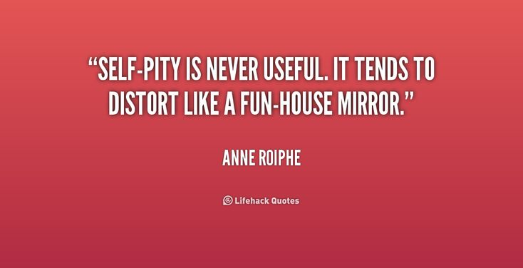Self-pity is never useful. It tends to distort like a fun-house mirror. - Anne Roiphe at Lifehack Quotes