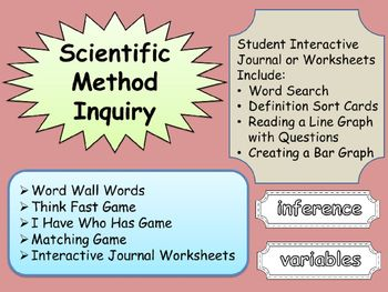 Scientific Method Inquiry Games and Interactive Journal*  Word Wall Words*  Think Fast Game with Directions*  I Have Who Has Game with Answer Key*  Matching Card Game*  Interactive Journal Worksheets*  Word Search*  Definition Sort Cards*  Reading a Line Graph with Questions and Answer Key*  Creating a Bar Graph with Answer KeyHappy Teaching!