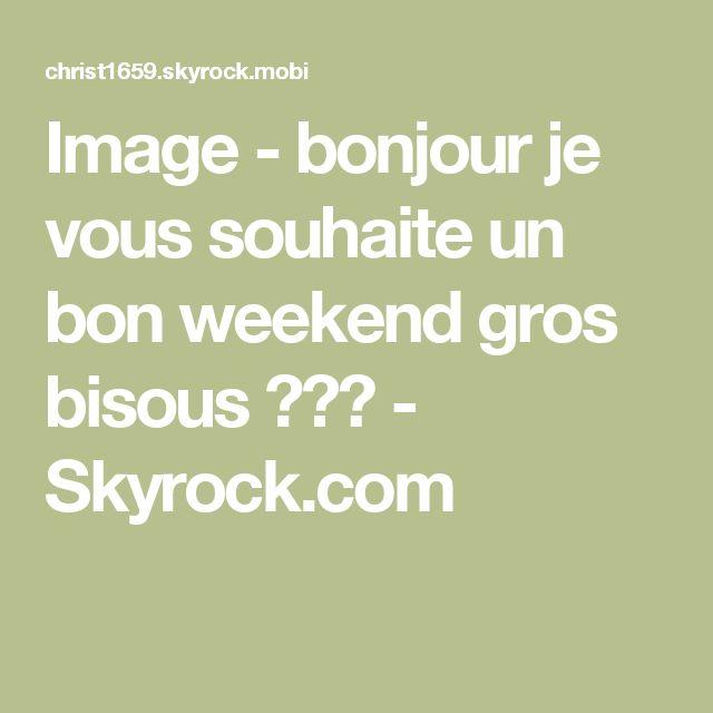 Image - bonjour je vous souhaite un bon weekend gros bisous ♥♥♥ - Skyrock.com