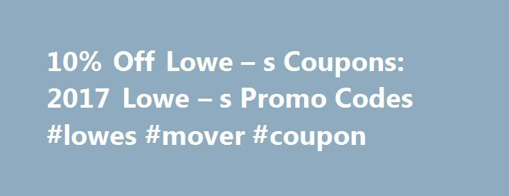 10% Off Lowe – s Coupons: 2017 Lowe – s Promo Codes #lowes #mover #coupon http://minnesota.nef2.com/10-off-lowe-s-coupons-2017-lowe-s-promo-codes-lowes-mover-coupon/  # Lowes Coupon Codes How to Use Lowe s Coupons: Enter Lowe s coupon in the Promotion Code field on the shopping cart page under Cart Summary . Click Apply Code to see discount amount deduced prior to checkout. Sign up for the email list to receive offers for Lowe s Check out the online rebates section Check out their weekly ad…