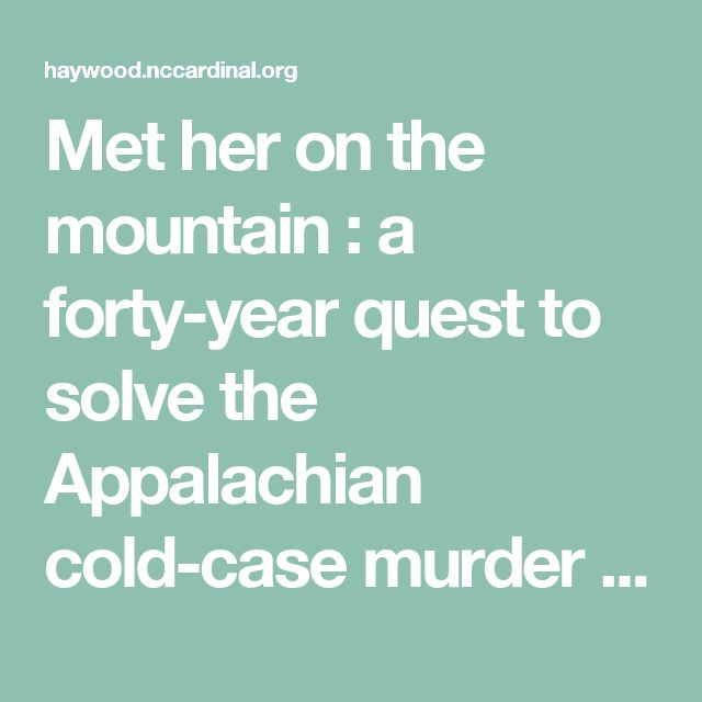 Met her on the mountain : a forty-year quest to solve the Appalachian cold-case murder of Nancy Morgan - Haywood County Library System
