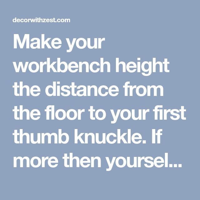 Make your workbench height the distance from the floor to your first thumb knuckle. If more then yourself will be using this bench you may need to add an inch or two.......d. - decorwithzest.com