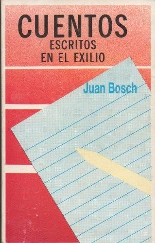 Cuentos escritos en el exilio by Juan Bosch. Tremendo escritor dominicano, padre del cuento caribeño.