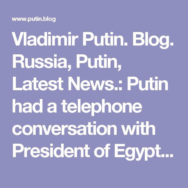 Vladimir Putin. Blog. Russia, Putin, Latest News.: Putin had a telephone conversation with President of Egypt Abdel Fattah el-Sisi.